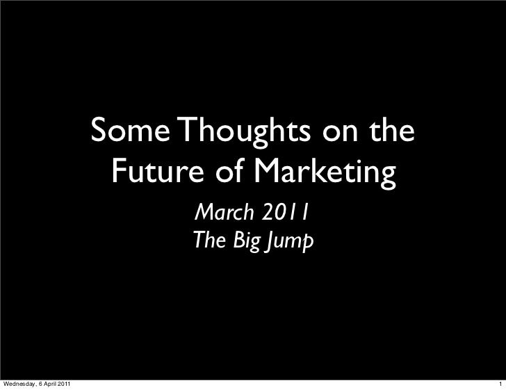 Some Thoughts on the                           Future of Marketing                                March 2011              ...