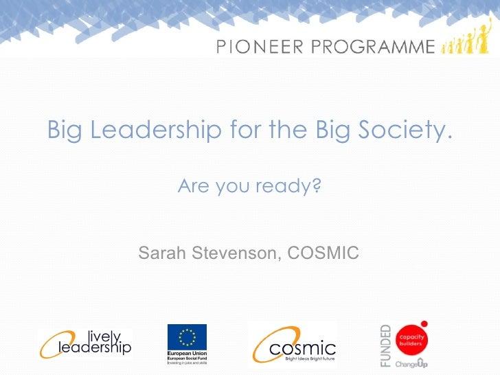 Big Leadership for the Big Society. Are you ready? <ul><li>Sarah Stevenson, COSMIC </li></ul>