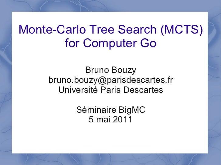 Monte-Carlo Tree Search (MCTS)       for Computer Go            Bruno Bouzy    bruno.bouzy@parisdescartes.fr      Universi...