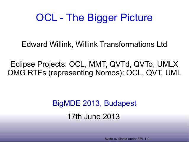 Made available under EPL 1.0OCL - The Bigger PictureEdward Willink, Willink Transformations LtdEclipse Projects: OCL, MMT,...