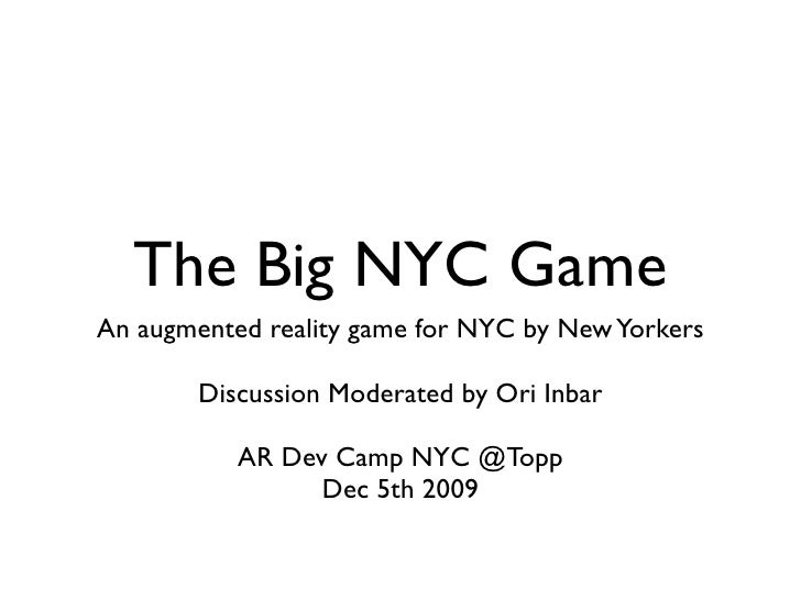 The Big NYC Game An augmented reality game for NYC by New Yorkers          Discussion Moderated by Ori Inbar             A...