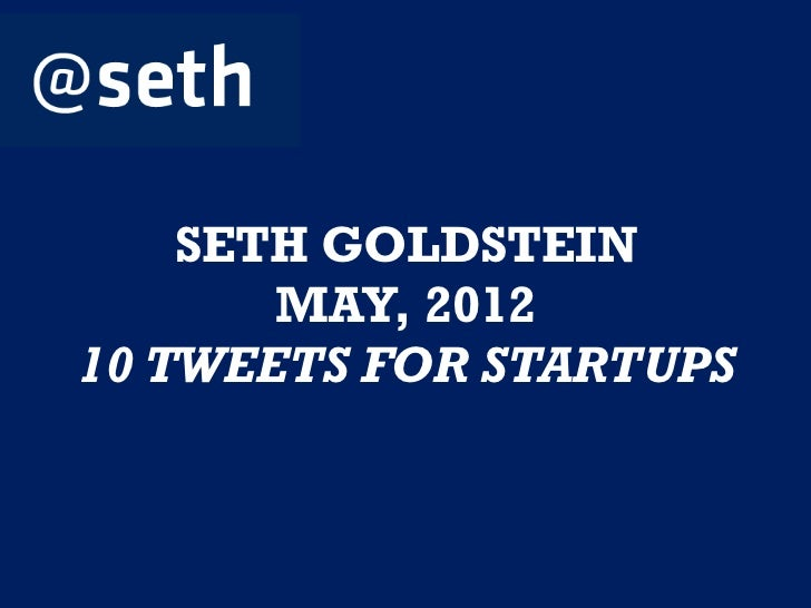 SETH GOLDSTEIN       MAY, 201210 TWEETS FOR STARTUPS