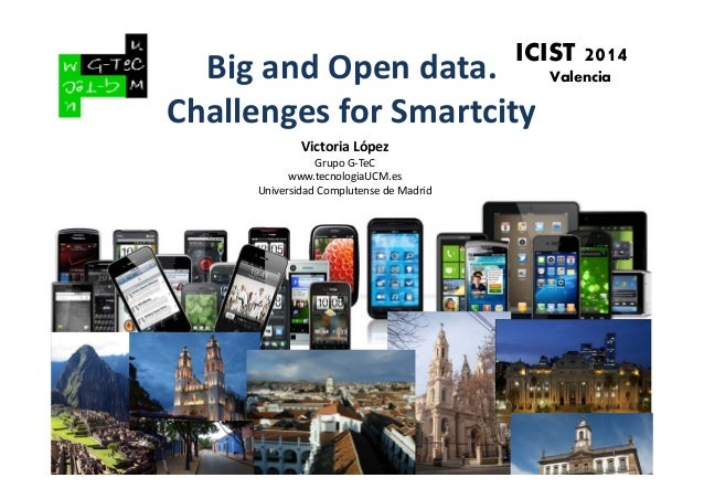 Big and Open data. Challenges for Smartcity Victoria López Grupo G-TeC www.tecnologiaUCM.es Universidad Complutense de Mad...