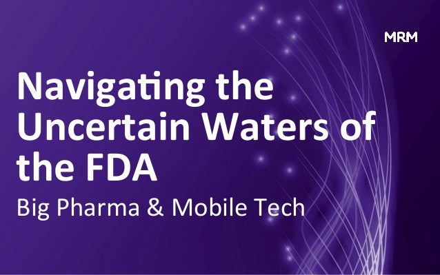 Naviga&ng  the   Uncertain  Waters  of   the  FDA   Big  Pharma  &  Mobile  Tech