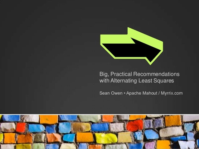 Big, Practical Recommendationswith Alternating Least SquaresSean Owen • Apache Mahout / Myrrix.com