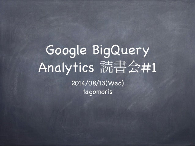 Google BigQuery Analytics 読書会#1 2014/08/13(Wed) tagomoris