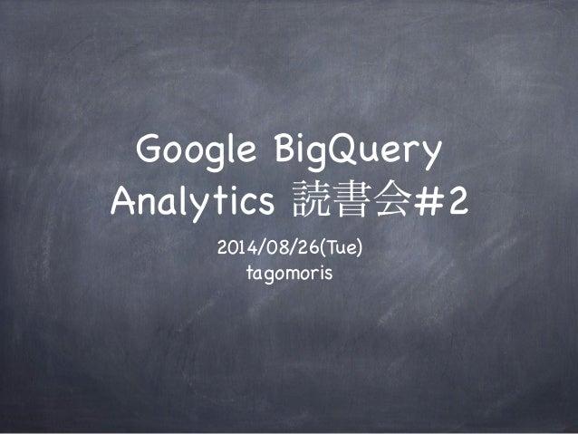 Google BigQuery  Analytics 読書会#2  2014/08/26(Tue)  tagomoris