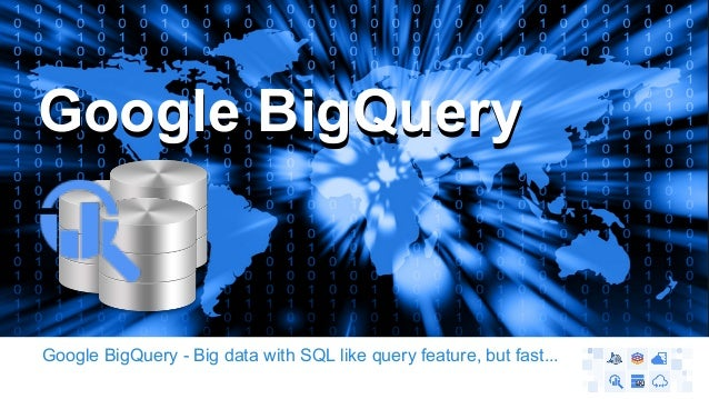GGooooggllee BBiiggQQuueerryy  Google BigQuery - Big data with SQL like query feature, but fast...