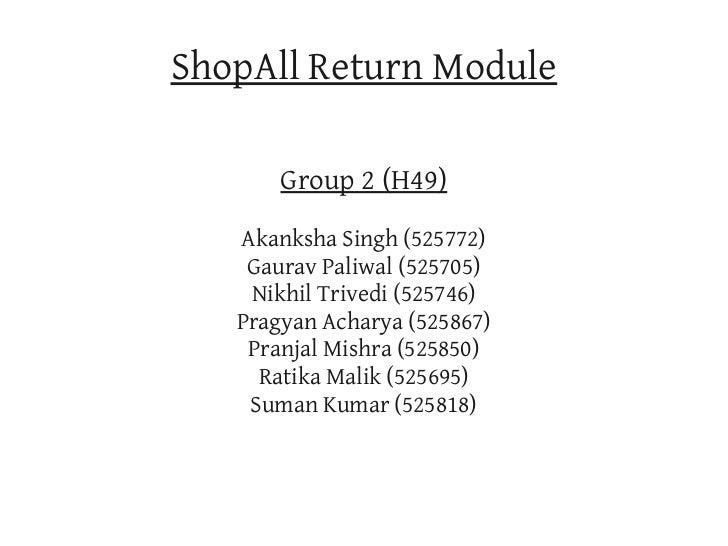 ShopAll Return Module       Group 2 (H49)   Akanksha Singh (525772)    Gaurav Paliwal (525705)    Nikhil Trivedi (525746) ...
