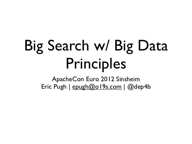 Big Search w/ Big Data      Principles      ApacheCon Euro 2012 Sinsheim  Eric Pugh | epugh@o19s.com | @dep4b
