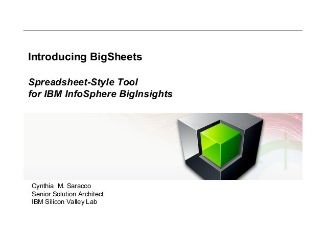 Introducing BigSheets Spreadsheet-Style Tool for IBM InfoSphere BigInsights  Cynthia M. Saracco Senior Solution Architect ...
