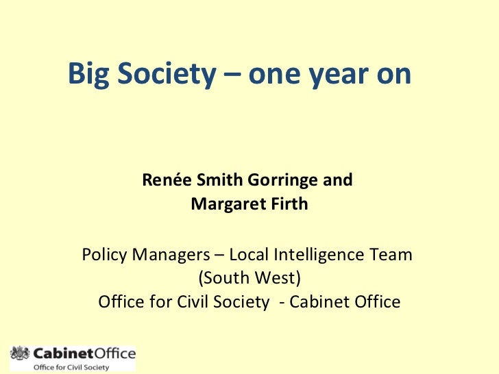 Big Society – one year on Renée Smith Gorringe and  Margaret Firth Policy Managers – Local Intelligence Team  (South West)...