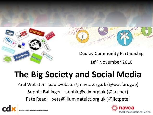 1 The Big Society and Social Media Paul Webster - paul.webster@navca.org.uk (@watfordgap) Sophie Ballinger – sophie@cdx.or...