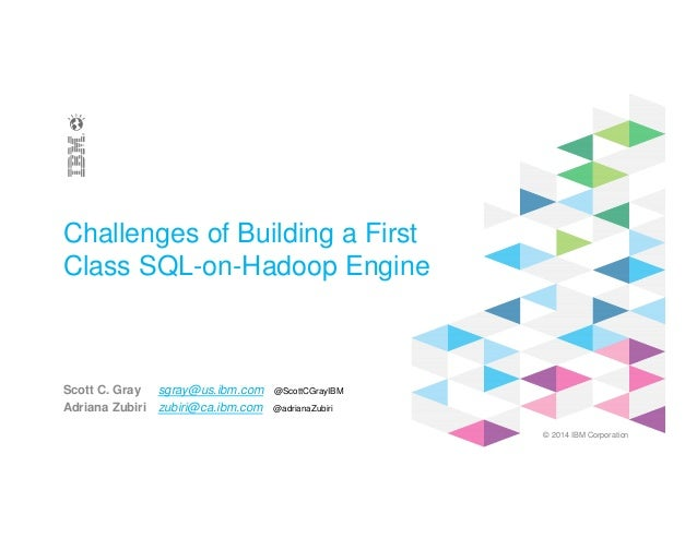 © 2014 IBM Corporation Challenges of Building a First Class SQL-on-Hadoop Engine Scott C. Gray sgray@us.ibm.com @ScottCGra...