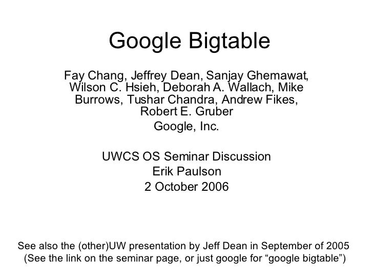 Google Bigtable Fay Chang, Jeffrey Dean, Sanjay Ghemawat, Wilson C. Hsieh, Deborah A. Wallach, Mike Burrows, Tushar Chandr...