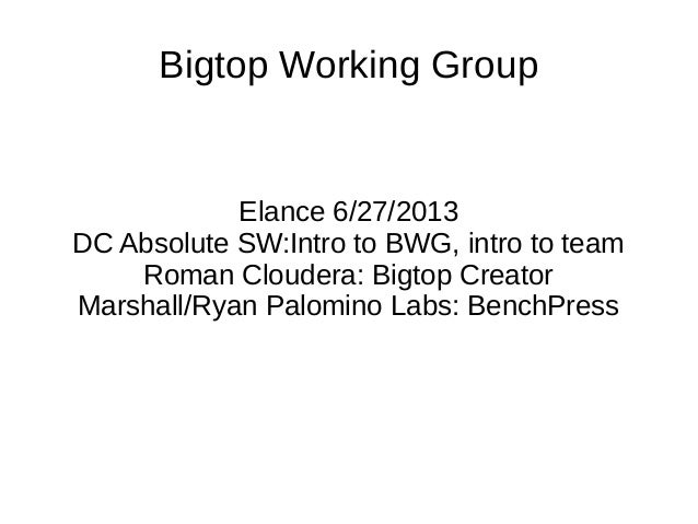 Bigtop Working GroupElance 6/27/2013DC Absolute SW:Intro to BWG, intro to teamRoman Cloudera: Bigtop CreatorMarshall/Ryan ...