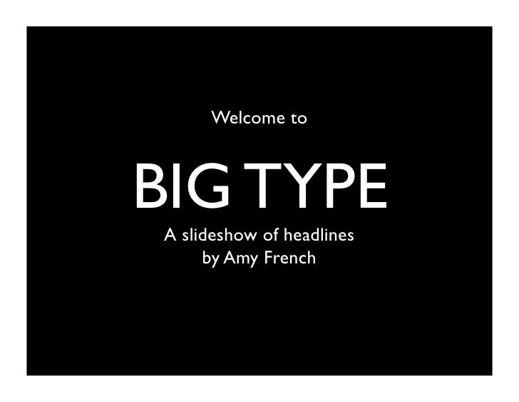 Welcome toBIG TYPEA slideshow of headlines     by Amy French