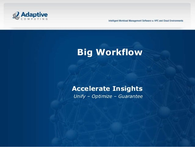 Big Workflow  Accelerate Insights Unify – Optimize – Guarantee  1  © 2013 ADAPTIVE COMPUTING, INC.