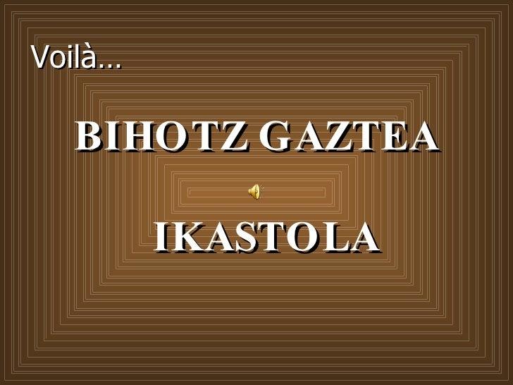 Voilà… <ul><li>BIHOTZ GAZTEA  IKASTOLA </li></ul>