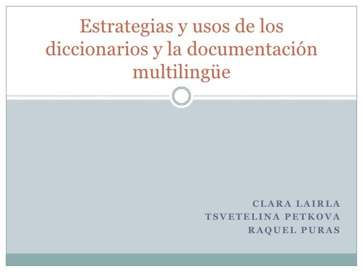 Clara LaIrla<br />TsvetelinaPetkova<br />Raquel Puras<br />Estrategias y usos de los diccionarios y la documentación multi...
