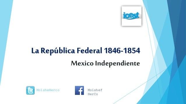 La República Federal 1846-1854 Mexico Independiente MoisheHerco Moishef HerCo