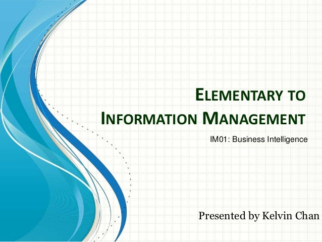 ELEMENTARY TOINFORMATION MANAGEMENT             IM01: Business Intelligence           Presented by Kelvin Chan