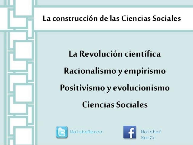 La construcción de las Ciencias Sociales  La Revolución científica  Racionalismo y empirismo  Positivismo y evolucionismo ...