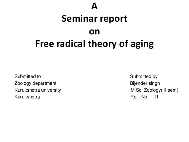 A Seminar report on Free radical theory of aging Submitted to Submitted by Zoology department Bijender singh Kurukshetra u...