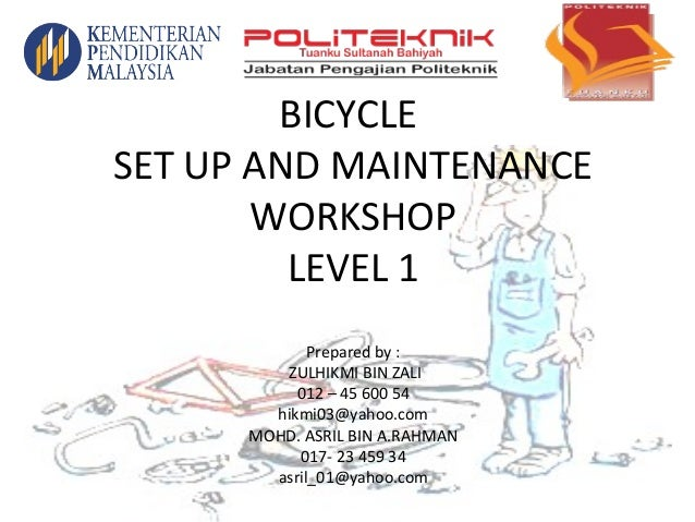 BICYCLE SET UP AND MAINTENANCE WORKSHOP LEVEL 1 Prepared by : ZULHIKMI BIN ZALI 012 – 45 600 54 hikmi03@yahoo.com MOHD. AS...