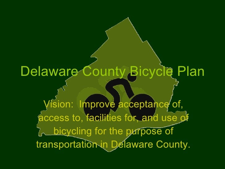 Delaware County Bicycle Plan Vision:  Improve acceptance of, access to, facilities for, and use of bicycling for the purpo...