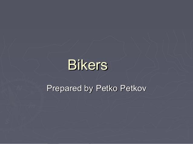 BikersBikersPrepared byPrepared by Petko PetkovPetko Petkov