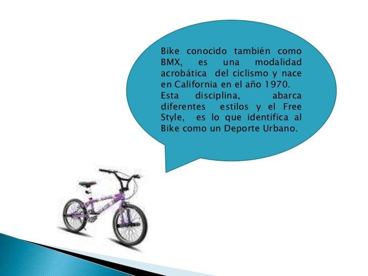Bike conocido también como BMX, es una modalidad acrobática  del ciclismo y nace en California en el año 1970.<br />Esta d...