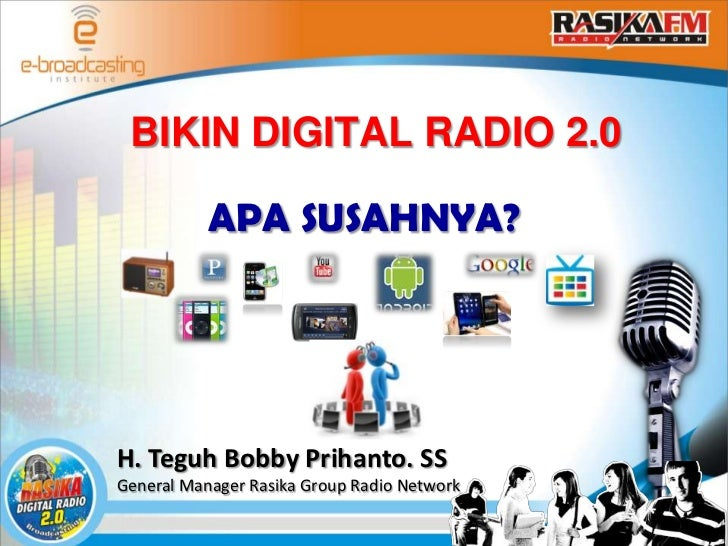 BIKIN DIGITAL RADIO 2.0           APA SUSAHNYA?H. Teguh Bobby Prihanto. SSGeneral Manager Rasika Group Radio Network