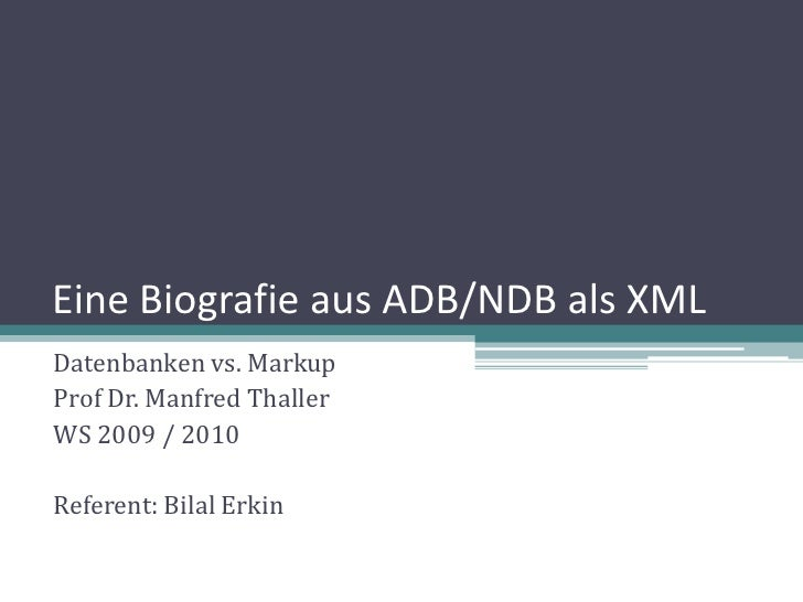 Eine Biografie aus ADB/NDB als XML Datenbanken vs. Markup Prof Dr. Manfred Thaller WS 2009 / 2010  Referent: Bilal Erkin