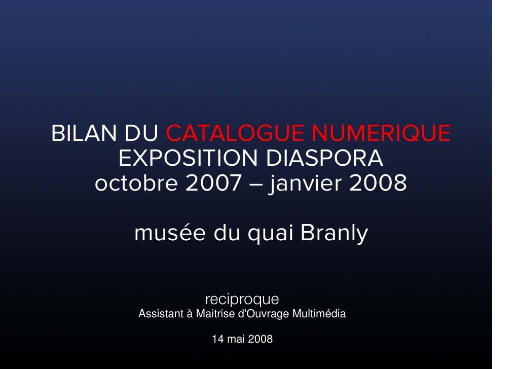 BILAN DU CATALOGUE NUMERIQUE       EXPOSITION DIASPORA     octobre 2007 – janvier 2008        musée du quai Branly        ...