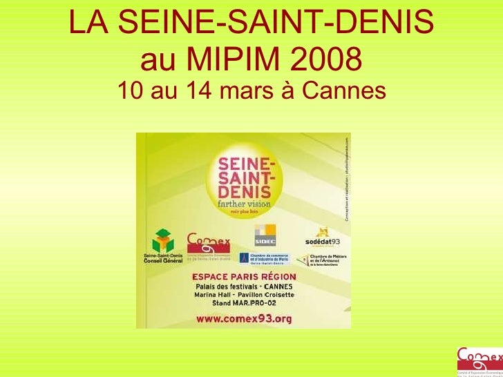 LA SEINE-SAINT-DENIS au MIPIM 2008 10 au 14 mars à Cannes Seine-Saint-Denis Further Vision Mipim 2008 www.comex93.org