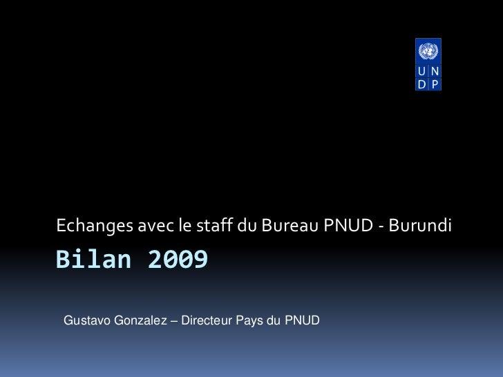 Echanges avec le staff du Bureau PNUD - Burundi<br />Bilan 2009<br />Gustavo Gonzalez – Directeur Pays du PNUD<br />