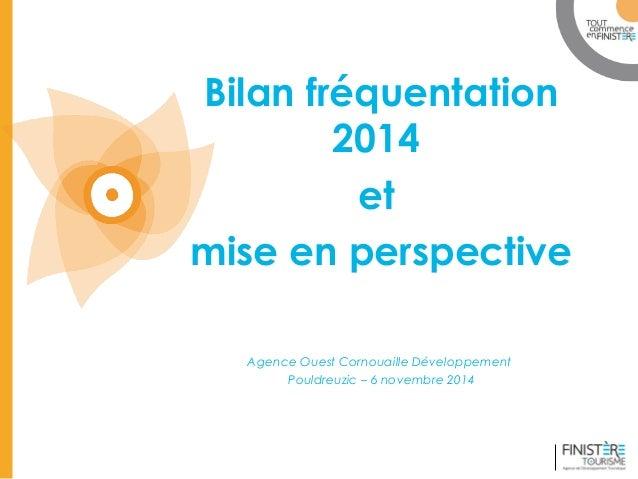 www.finisteretourisme.com  Bilan fréquentation  2014  et  mise en perspective  Agence Ouest Cornouaille Développement  Pou...
