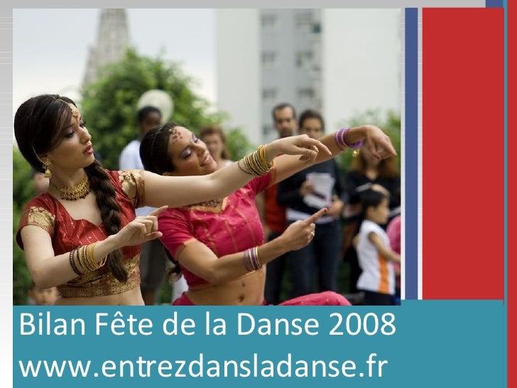 <ul><li>Bilan Fête de la Danse 2008 </li></ul><ul><li>www.entrezdansladanse.fr </li></ul>