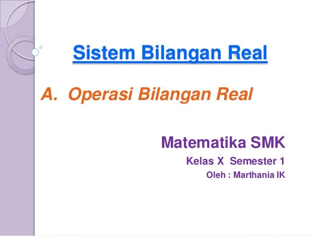Sistem Bilangan RealA. Operasi Bilangan Real             Matematika SMK                Kelas X Semester 1                 ...