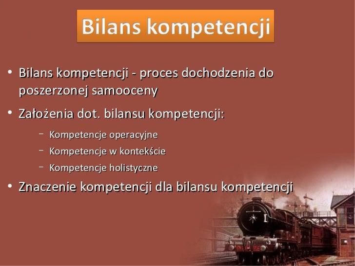 ●    Bilans kompetencji - proces dochodzenia do    poszerzonej samooceny●    Założenia dot. bilansu kompetencji:       –  ...