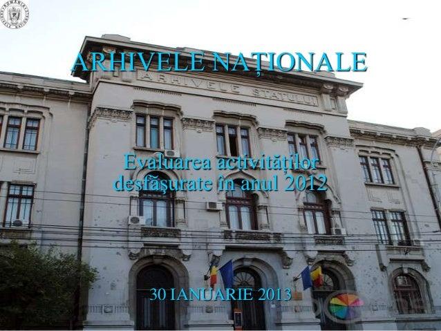 ARHIVELE NAŢIONALE   Evaluarea activităţilor  desfăşurate în anul 2012      30 IANUARIE 2013