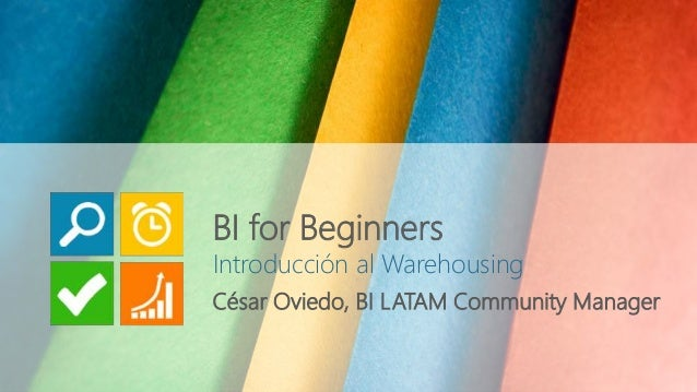 Introducción al Warehousing César Oviedo, BI LATAM Community Manager BI for Beginners