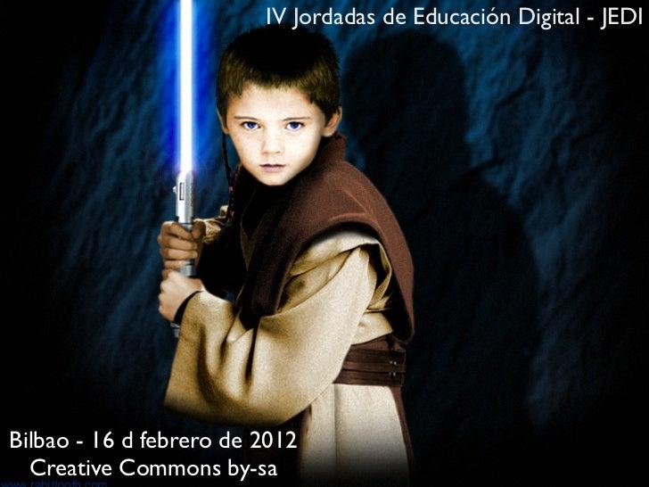 IV Jordadas de Educación Digital - JEDIBilbao - 16 d febrero de 2012  Creative Commons by-sa