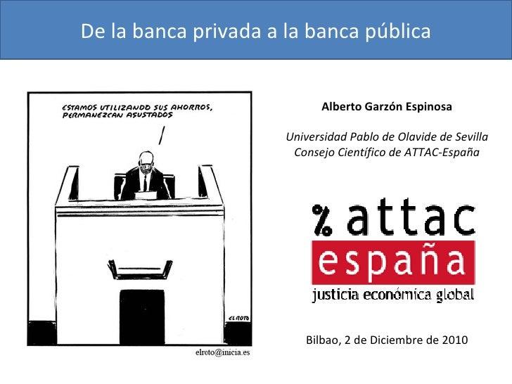 De la banca privada a la banca pública Alberto Garzón Espinosa Universidad Pablo de Olavide de Sevilla Consejo Científico ...