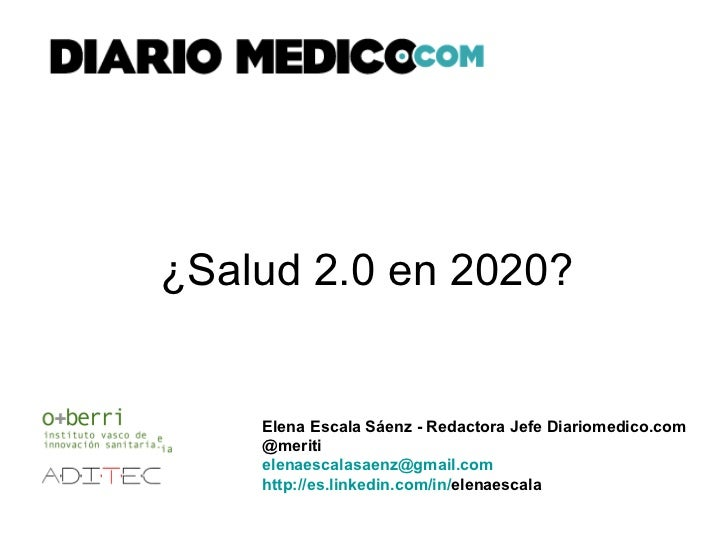 ¿Salud 2.0 en 2020? Elena Escala Sáenz - Redactora Jefe Diariomedico.com @meriti [email_address] http:// es.linkedin.com /...