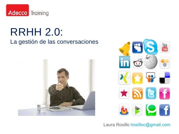 RRHH 2.0:La gestión de las conversaciones                                   Laura Rosillo lrosilloc@gmail.com