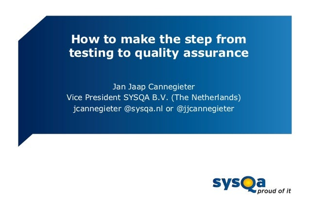 How to make the step fromtesting to quality assurance            Jan Jaap CannegieterVice President SYSQA B.V. (The Nether...