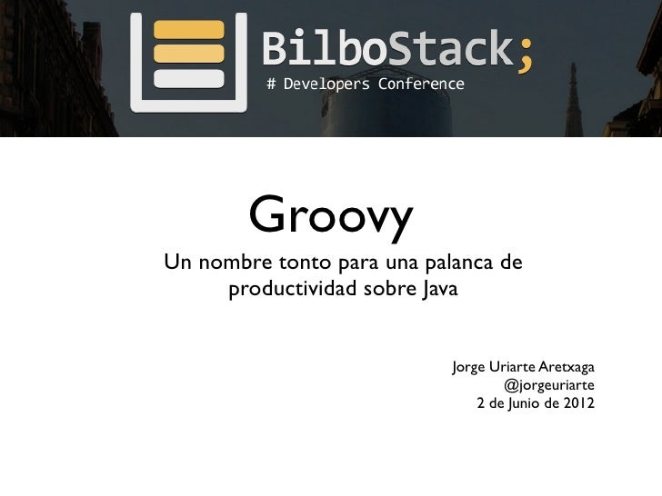 GroovyUn nombre tonto para una palanca de     productividad sobre Java                            Jorge Uriarte Aretxaga  ...