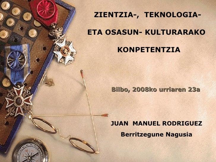 ZIENTZIA-,  TEKNOLOGIA-  ETA OSASUN- KULTURARAKO  KONPETENTZIA JUAN  MANUEL RODRIGUEZ Berritzegune Nagusia Bilbo, 2008ko u...
